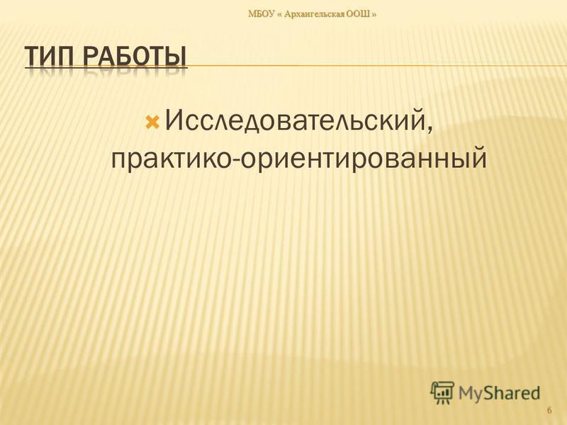 Исследовательский, практико-ориентированный МБОУ « Архангельская ООШ » 6