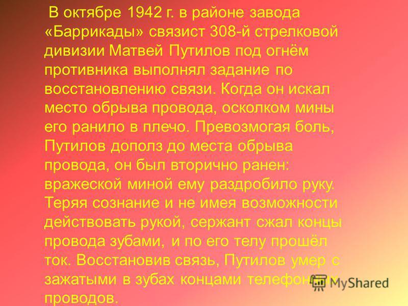 В октябре 1942 г. в районе завода «Баррикады» связист 308-й стрелковой дивизии Матвей Путилов под огнём противника выполнял задание по восстановлению связи. Когда он искал место обрыва провода, осколком мины его ранило в плечо. Превозмогая боль, Пути