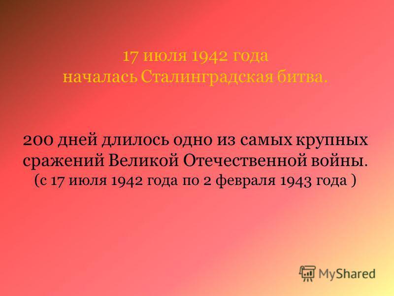 17 июля 1942 года началась Сталинградская битва. 200 дней длилось одно из самых крупных сражений Великой Отечественной войны. (с 17 июля 1942 года по 2 февраля 1943 года )