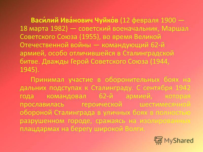 Васи́лий Ива́нович Чуйко́в (12 февраля 1900 18 марта 1982) советский военачальник, Маршал Советского Союза (1955), во время Великой Отечественной войны командующий 62-й армией, особо отличившейся в Сталинградской битве. Дважды Герой Советского Союза