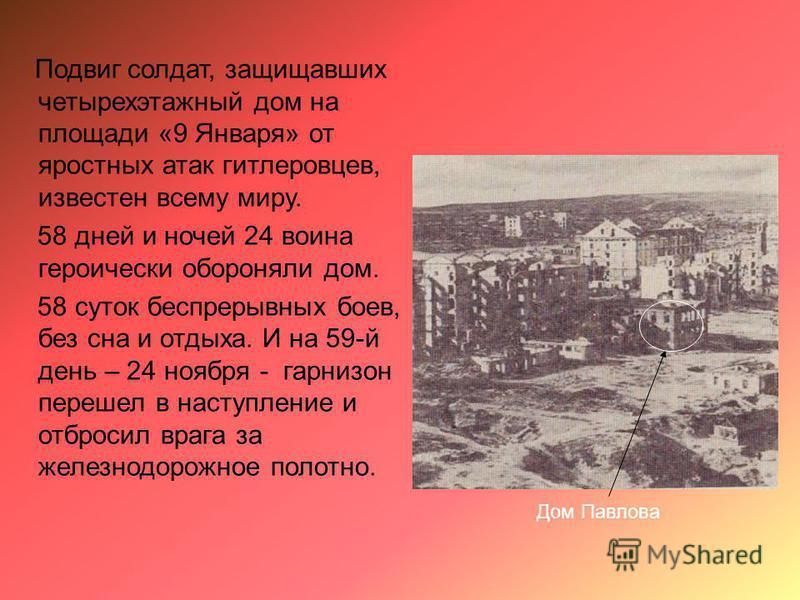 Подвиг солдат, защищавших четырехэтажный дом на площади «9 Января» от яростных атак гитлеровцев, известен всему миру. 58 дней и ночей 24 воина героически обороняли дом. 58 суток беспрерывных боев, без сна и отдыха. И на 59-й день – 24 ноября - гарниз