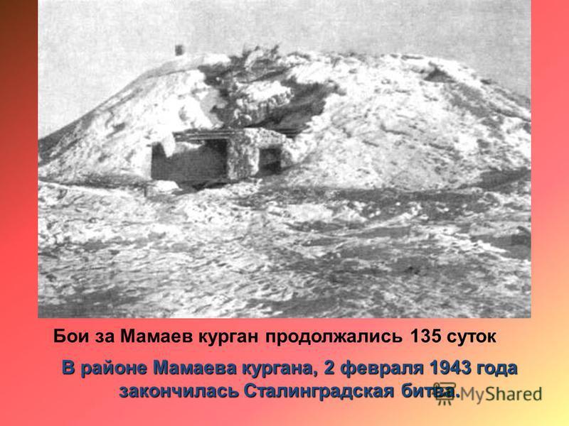 Бои за Мамаев курган продолжались 135 суток В районе Мамаева кургана, 2 февраля 1943 года закончилась Сталинградская битва.