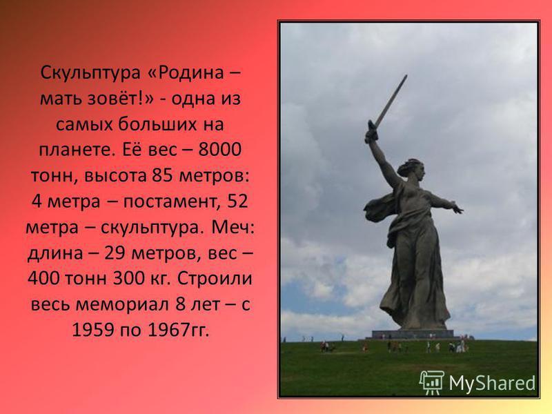 Скульптура «Родина – мать зовёт!» - одна из самых больших на планете. Её вес – 8000 тонн, высота 85 метров: 4 метра – постамент, 52 метра – скульптура. Меч: длина – 29 метров, вес – 400 тонн 300 кг. Строили весь мемориал 8 лет – с 1959 по 1967 гг.