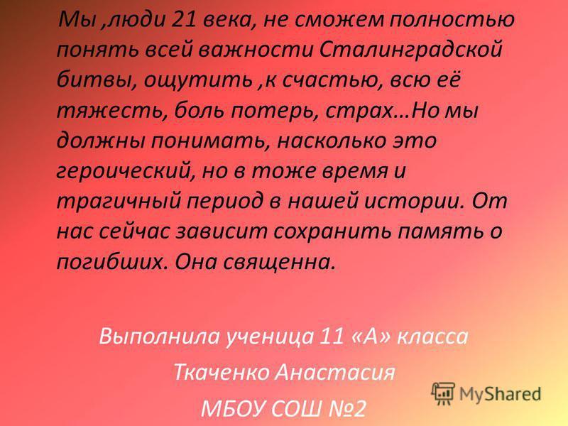 Мы,люди 21 века, не сможем полностью понять всей важности Сталинградской битвы, ощутить,к счастью, всю её тяжесть, боль потерь, страх…Но мы должны понимать, насколько это героический, но в тоже время и трагичный период в нашей истории. От нас сейчас