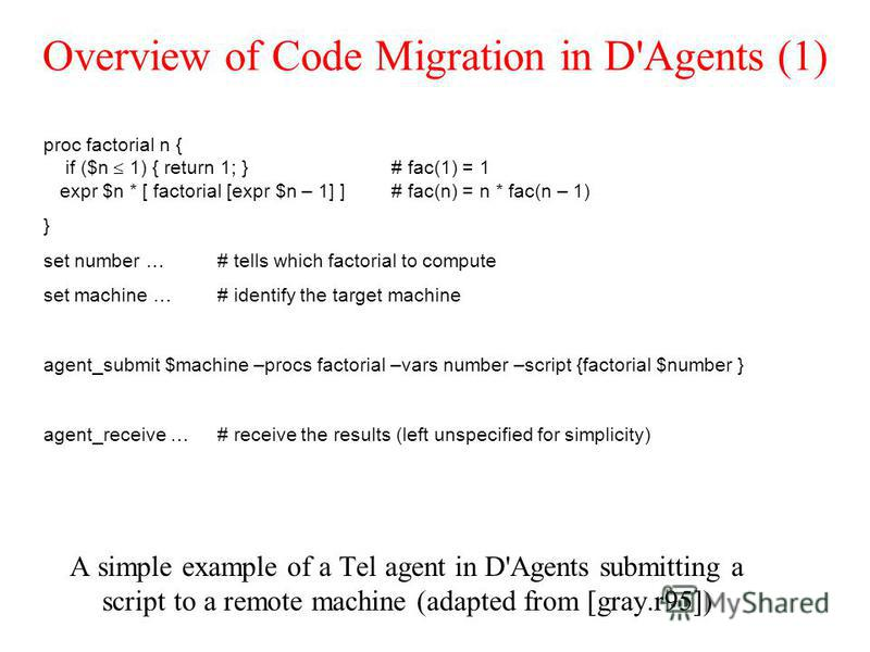 Overview of Code Migration in D'Agents (1) A simple example of a Tel agent in D'Agents submitting a script to a remote machine (adapted from [gray.r95]) proc factorial n { if ($n 1) { return 1; }# fac(1) = 1 expr $n * [ factorial [expr $n – 1] ] # fa