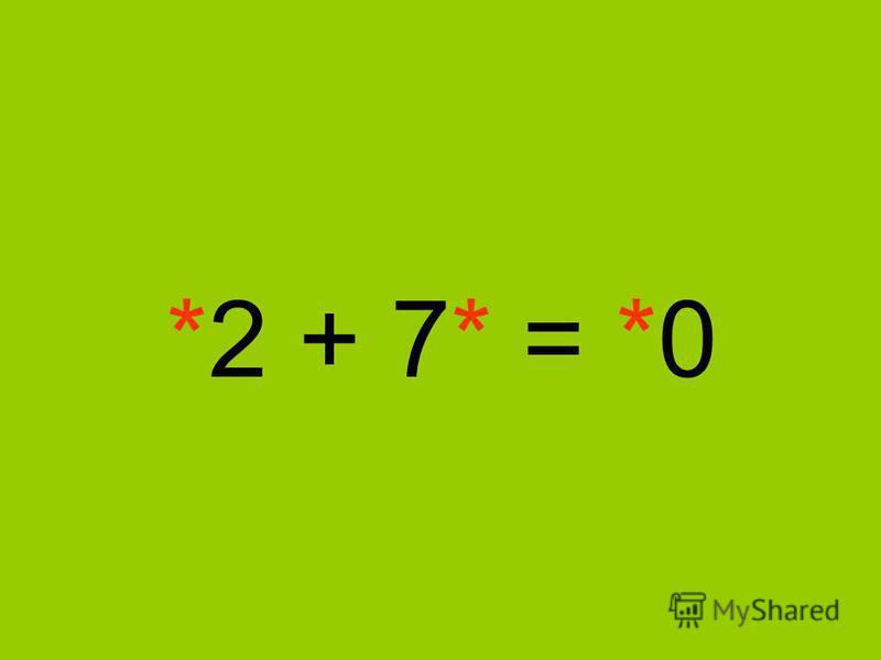*2 + 7* = *0