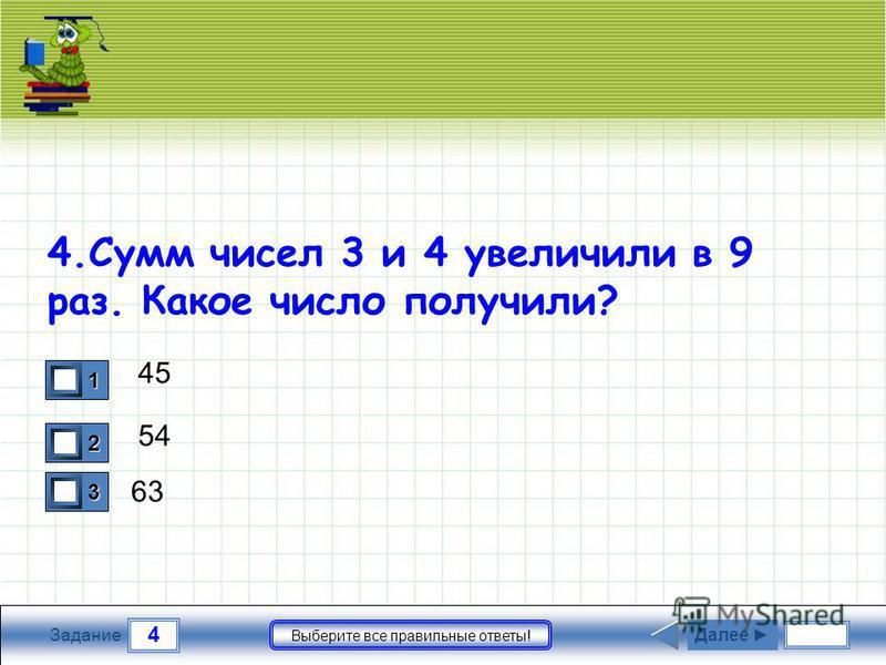 4 Задание Выберите все правильные ответы! 4. Сумм чисел 3 и 4 увеличили в 9 раз. Какое число получили? 45 54 63 1 0 2 0 3 1 Далее