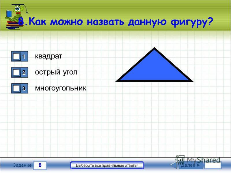 8 Задание Выберите все правильные ответы! 8. Как можно назвать данную фигуру? квадрат острый угол многоугольник 1 0 2 0 3 1 Далее
