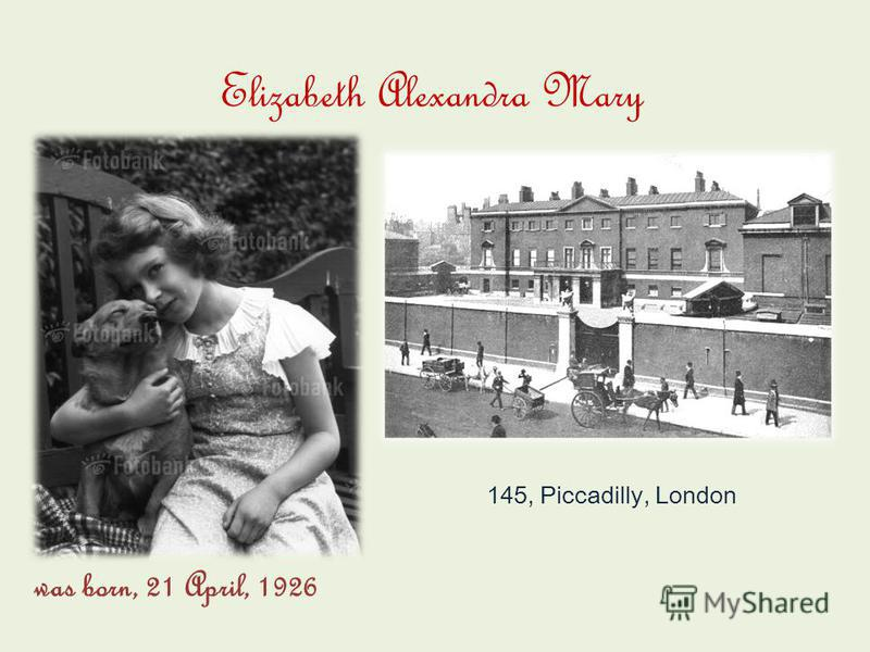 was born, 21 April, 1926 Elizabeth Alexandra Mary 145, Piccadilly, London