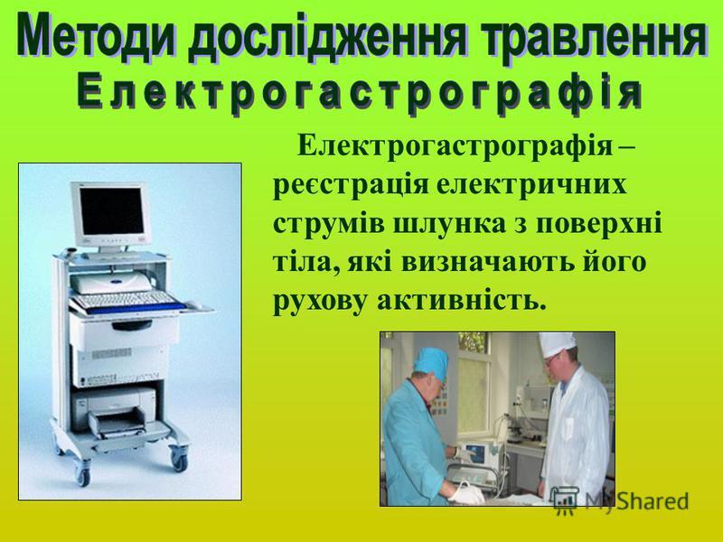 Електрогастрографія – реєстрація електричних струмів шлунка з поверхні тіла, які визначають його рухову активність.