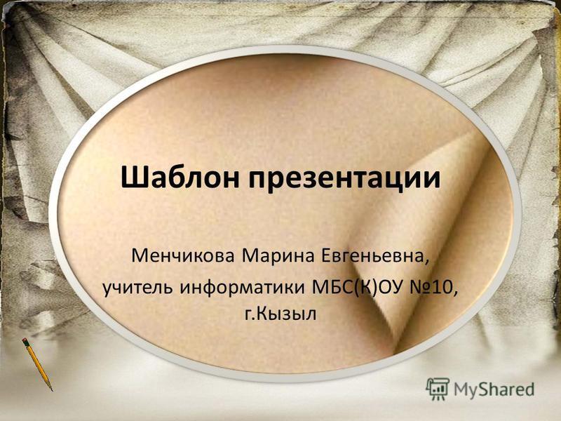 Шаблон презентации Менчикова Марина Евгеньевна, учитель информатики МБС(К)ОУ 10, г.Кызыл