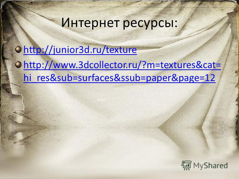 Интернет ресурсы: http://junior3d.ru/texture http://www.3dcollector.ru/?m=textures&cat= hi_res&sub=surfaces&ssub=paper&page=12