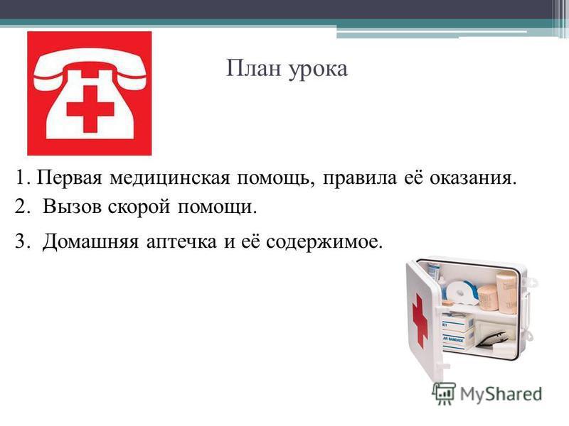 План урока 1. Первая медицинская помощь, правила её оказания. 2. Вызов скорой помощи. 3. Домашняя аптечка и её содержимое.