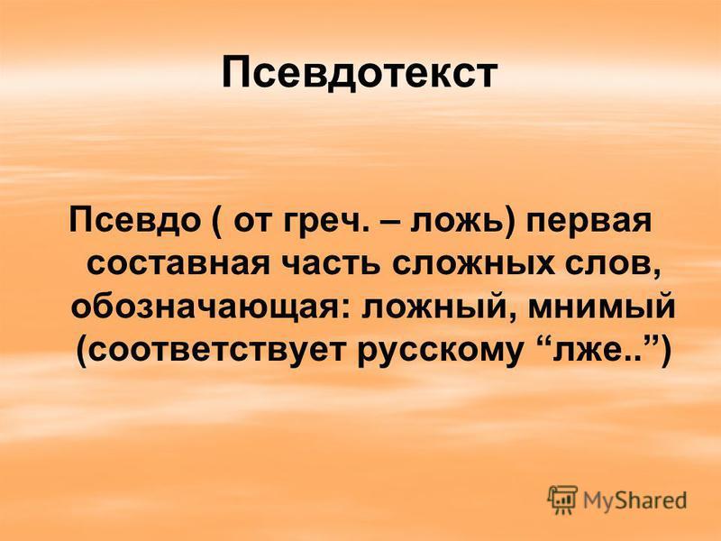Псевдотекст Псевдо ( от греч. – ложь) первая составная часть сложных слов, обозначающая: ложный, мнимый (соответствует русскому лжи..)