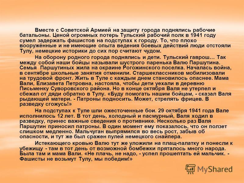 Вместе с Советской Армией на защиту города поднялись рабочие батальоны. Ценой огромных потерь Тульский рабочий полк в 1941 году сумел задержать фашистов на подступах к городу. То, что плохо вооружённые и не имеющие опыта ведения боевых действий люди