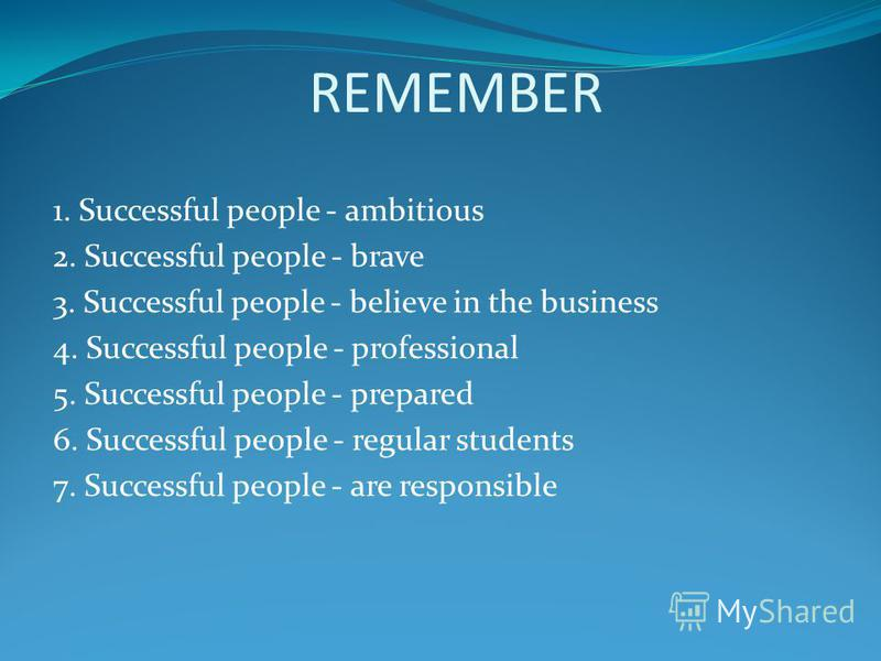 REMEMBER 1. Successful people - ambitious 2. Successful people - brave 3. Successful people - believe in the business 4. Successful people - professional 5. Successful people - prepared 6. Successful people - regular students 7. Successful people - a