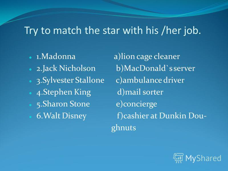 Try to match the star with his /her job. 1.Madonna a)lion cage cleaner 2.Jack Nicholson b)MacDonald`s server 3.Sylvester Stallone c)ambulance driver 4.Stephen King d)mail sorter 5.Sharon Stone e)concierge 6.Walt Disney f)cashier at Dunkin Dou- ghnuts