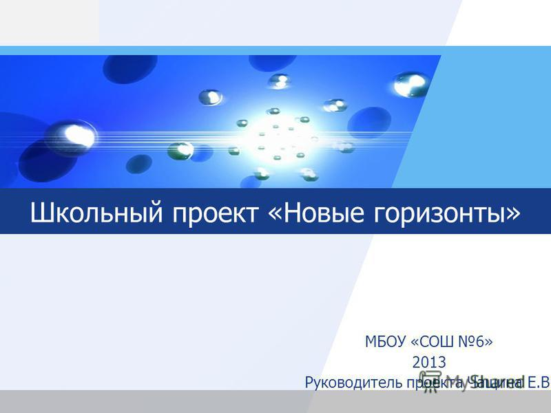 LOGO Школьный проект «Новые горизонты» МБОУ «СОШ 6» 2013 Руководитель проекта Чащина Е.В.