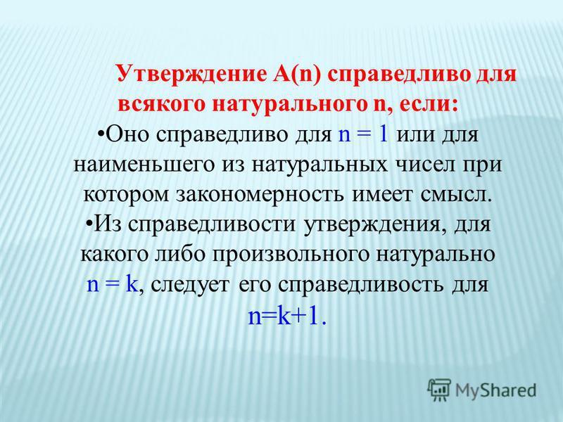 Утверждение А(n) справедливо для всякого натурального n, если: Оно справедливо для n = 1 или для наименьшего из натуральных чисел при котором закономерность имеет смысл. Из справедливости утверждения, для какого либо произвольного натурально n = k, с