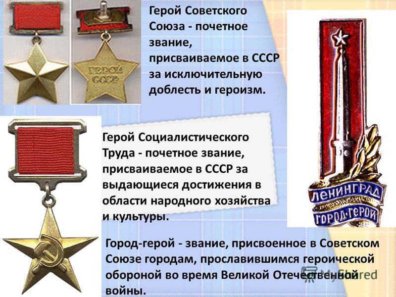 Город-герой - звание, присвоенное в Советском Союзе городам, прославившимся героической обороной во время Великой Отечественной войны. Герой Советского Союза - почетное звание, присваиваемое в СССР за исключительную доблесть и героизм. Герой Социалис