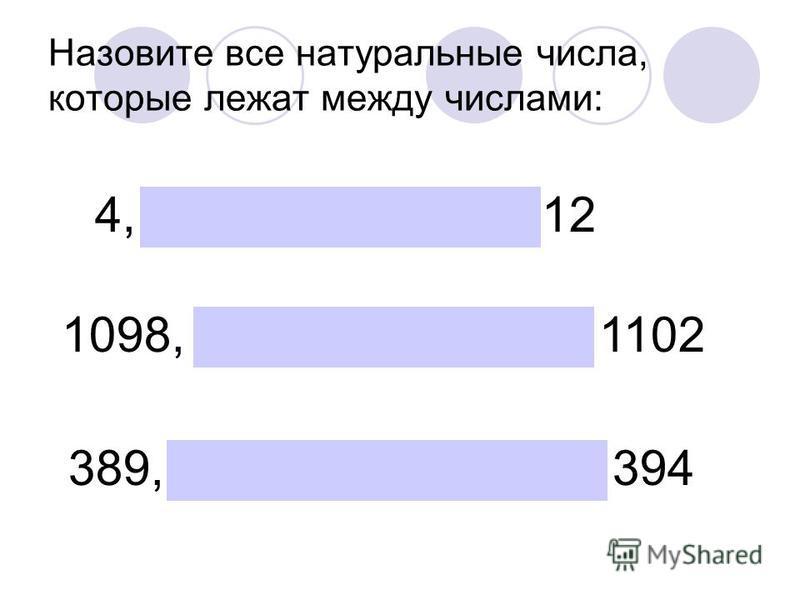 Назовите все натуральные числа, которые лежат между числами: 4, 5, 6, 7, 8, 9,10,11,12 1098, 1099, 1100, 1101, 1102 389, 390, 391, 392, 393, 394