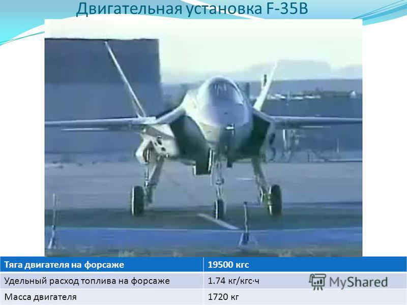 Двигательная установка F-35B Тяга двигателя на форсаже 19500 кгс Удельный расход топлива на форсаже 1.74 кг/кгс·ч Масса двигателя 1720 кг