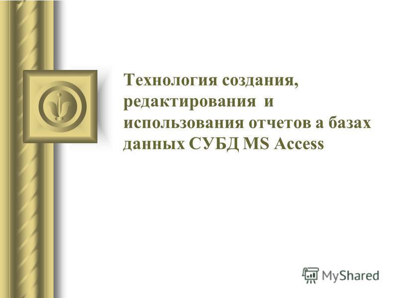 Технология создания, редактирования и использования отчетов а базах данных СУБД MS Access