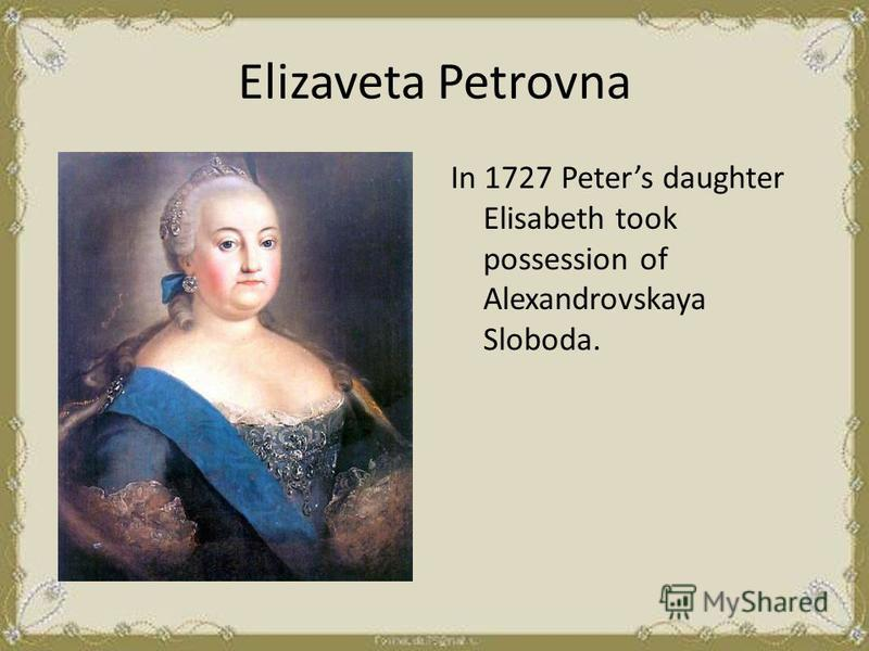 Elizaveta Petrovna In 1727 Peters daughter Elisabeth took possession of Alexandrovskaya Sloboda.