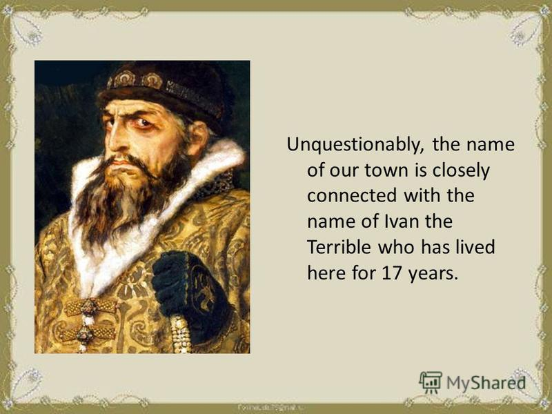 Unquestionably, the name of our town is closely connected with the name of Ivan the Terrible who has lived here for 17 years.