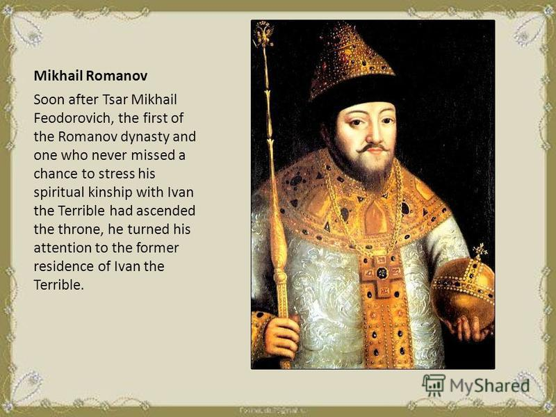 Mikhail Romanov Soon after Tsar Mikhail Feodorovich, the first of the Romanov dynasty and one who never missed a chance to stress his spiritual kinship with Ivan the Terrible had ascended the throne, he turned his attention to the former residence of