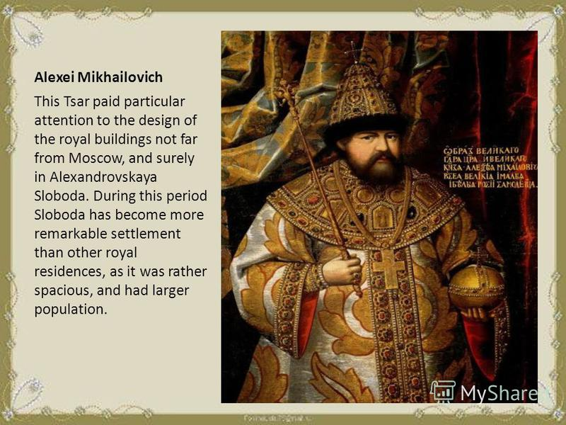 Alexei Mikhailovich This Tsar paid particular attention to the design of the royal buildings not far from Moscow, and surely in Alexandrovskaya Sloboda. During this period Sloboda has become more remarkable settlement than other royal residences, as