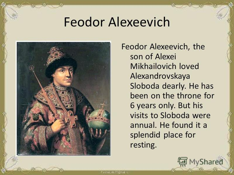 Fеodor Alexeevich Feodor Alexeevich, the son of Alexei Mikhailovich loved Alexandrovskaya Sloboda dearly. He has been on the throne for 6 years only. But his visits to Sloboda were annual. He found it a splendid place for resting.