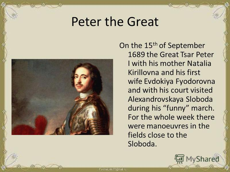 Peter the Great On the 15 th of September 1689 the Great Tsar Peter I with his mother Natalia Kirillovna and his first wife Evdokiya Fyodorovna and with his court visited Alexandrovskaya Sloboda during his funny march. For the whole week there were m