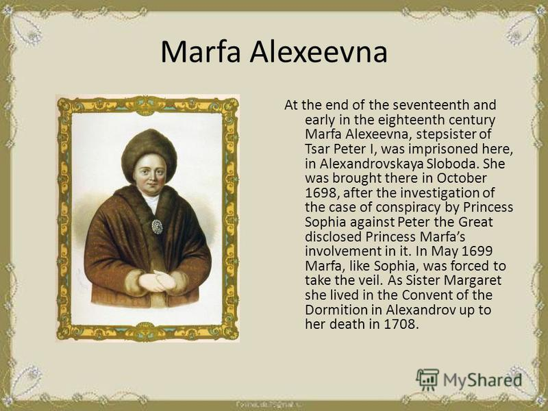 Marfa Alexeevna At the end of the seventeenth and early in the eighteenth century Marfa Alexeevna, stepsister of Tsar Peter I, was imprisoned here, in Alexandrovskaya Sloboda. She was brought there in October 1698, after the investigation of the case