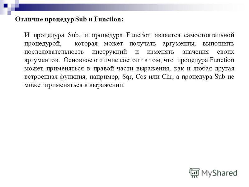Отличие процедур Sub и Function: И процедура Sub, и процедура Function является самостоятельной процедурой, которая может получать аргументы, выполнять последовательность инструкций и изменять значения своих аргументов. Основное отличие состоит в том