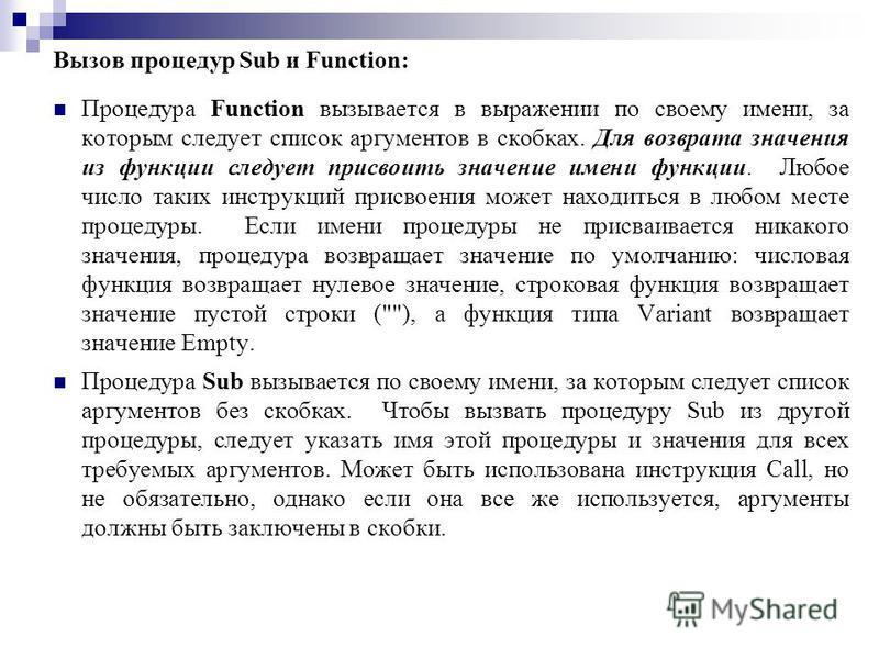 Вызов процедур Sub и Function: Процедура Function вызывается в выражении по своему имени, за которым следует список аргументов в скобках. Для возврата значения из функции следует присвоить значение имени функции. Любое число таких инструкций присвоен