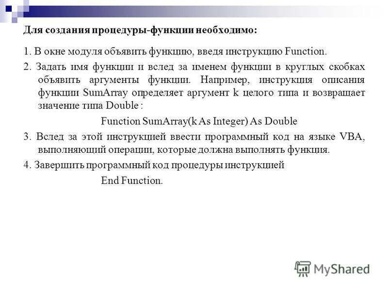Для создания процедуры-функции необходимо: 1. В окне модуля объявить функцию, введя инструкцию Function. 2. Задать имя функции и вслед за именем функции в круглых скобках объявить аргументы функции. Например, инструкция описания функции SumArray опре