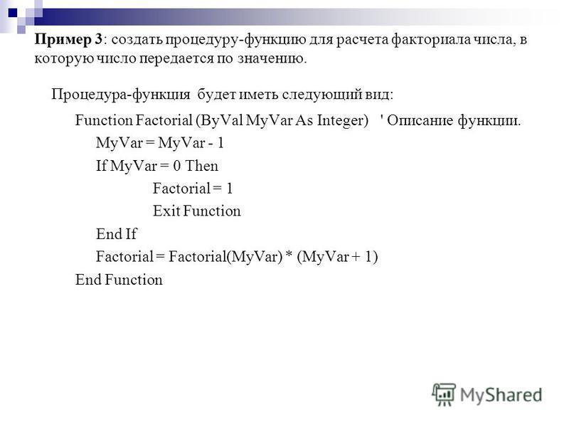Пример 3: создать процедуру-функцию для расчета факториала числа, в которую число передается по значению. Процедура-функция будет иметь следующий вид: Function Factorial (ByVal MyVar As Integer)' Описание функции. MyVar = MyVar - 1 If MyVar = 0 Then