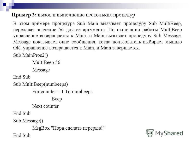 Пример 2: вызов и выполнение нескольких процедур В этом примере процедура Sub Main вызывает процедуру Sub MultiBeep, передавая значение 56 для ее аргумента. По окончании работы MultiBeep управление возвращается к Main, и Main вызывает процедуру Sub M