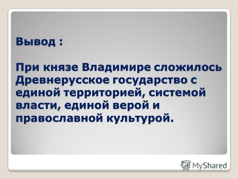 Вывод : При князе Владимире сложилось Древнерусское государство с единой территорией, системой власти, единой верой и православной культурой.