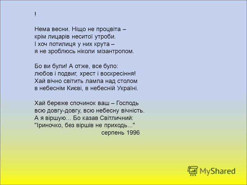 ! Нема весни. Ніщо не процвіта – крім лицарів неситої утроби. І хоч потилиця у них крута – я не зроблюсь ніколи мізантропом. Бо ви були! А отже, все було: любов і подвиг, хрест і воскресіння! Хай вічно світить лампа над столом в небеснім Києві, в неб
