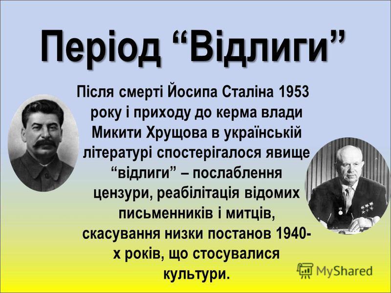 Період Відлиги Після смерті Йосипа Сталіна 1953 року і приходу до керма влади Микити Хрущова в українській літературі спостерігалося явище відлиги – послаблення цензури, реабілітація відомих письменників і митців, скасування низки постанов 1940- х ро