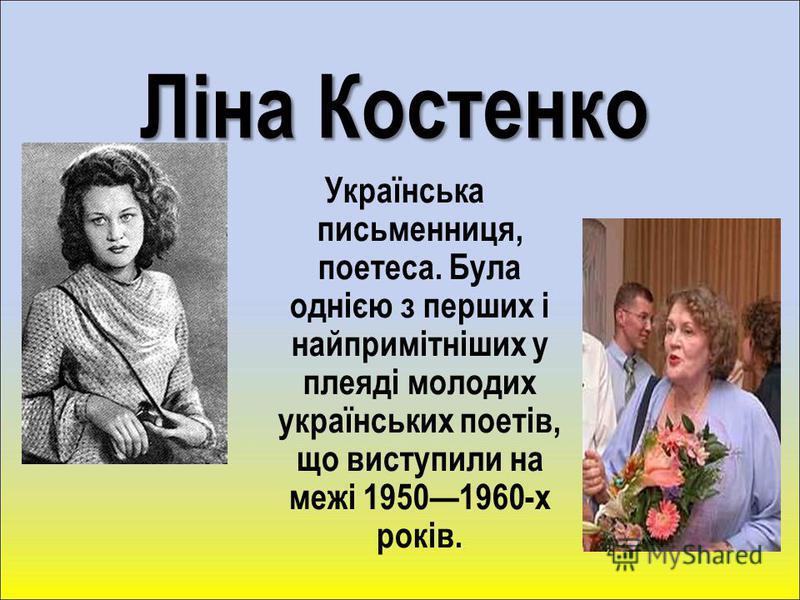 Ліна Костенко Українська письменниця, поетеса. Була однією з перших і найпримітніших у плеяді молодих українських поетів, що виступили на межі 19501960-х років.