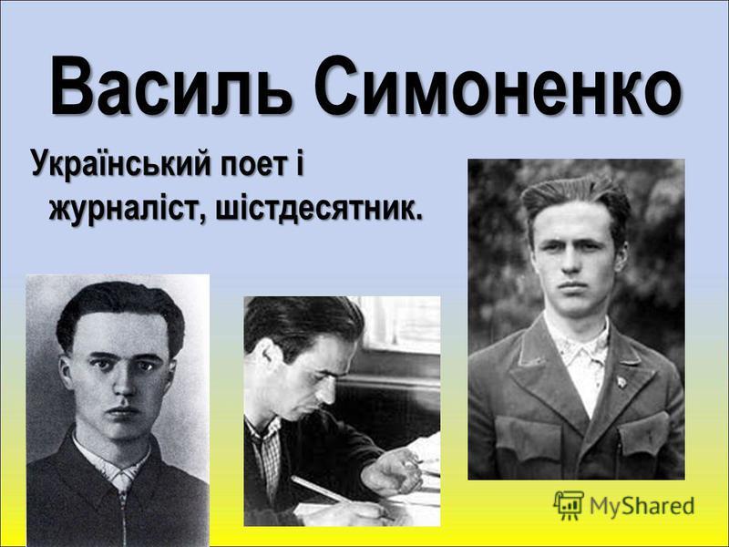Василь Симоненко Український поет і журналіст, шістдесятник. Український поет і журналіст, шістдесятник.