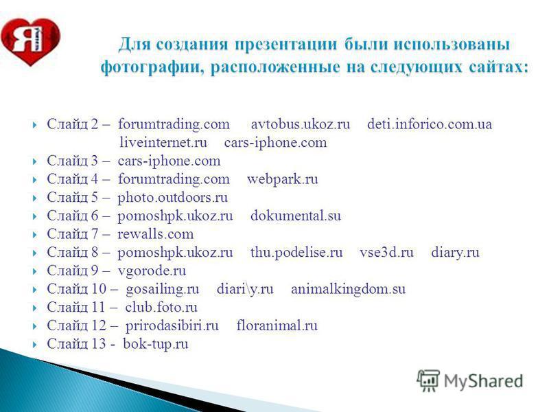 Для создания презентации были использованы фотографии, расположенные на следующих сайтах: Слайд 2 – forumtrading.com avtobus.ukoz.ru deti.inforico.com.ua liveinternet.ru cars-iphone.com Слайд 3 – cars-iphone.com Слайд 4 – forumtrading.com webpark.ru