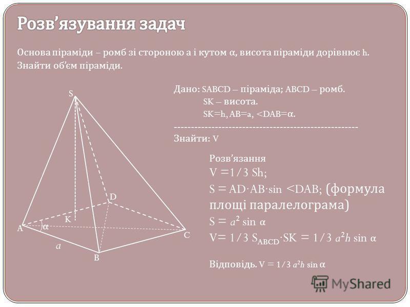 Основа піраміди – ромб зі стороною а і кутом α, висота піраміди дорівнює h. Знайти об єм піраміди. S A B C D K Дано : SABCD – піраміда ; ABCD – ромб. SK – висота. SK=h, AB=a, <DAB= α. ------------------------------------------------------ Знайти : V
