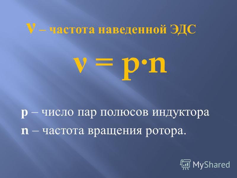 ν = p · n р – число пар полюсов индуктора n – частота вращения ротора. ν – частота наведенной ЭДС