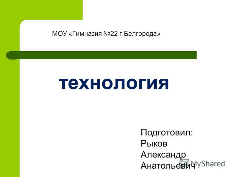 технология МОУ «Гимназия 22 г.Белгорода» Подготовил: Рыков Александр Анатольевич