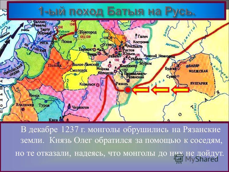 В декабре 1237 г. монголы обрушились на Рязанские земли. Князь Олег обратился за помощью к соседям, но те отказали, надеясь, что монголы до них не дойдут.