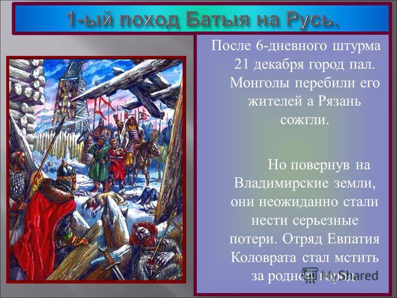 После 6-дневного штурма 21 декабря город пал. Монголы перебили его жителей а Рязань сожгли. Но повернув на Владимирские земли, они неожиданно стали нести серьезные потери. Отряд Евпатия Коловрата стал мстить за родной город.